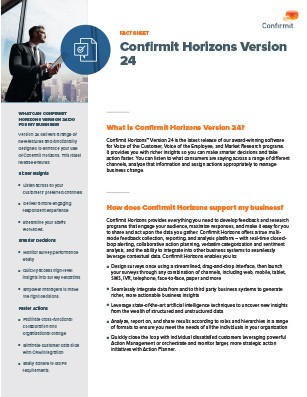 Confirmit Horizons™ Version 24 is the latest release of our award-winning software for Voice of the Customer, Voice of the Employee, and Market Research programs.